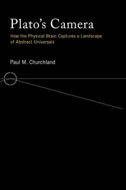 Book Plato's Camera: How the Physical Brain Captures a Landscape of Abstract Universals by Paul M. Churchland