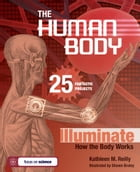THE HUMAN BODY: 25 FANTASTIC PROJECTS Illuminate How the Body Works by Kathleen M. Reilly