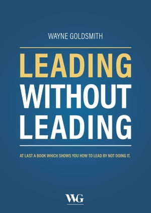 Leading Without Leading: At Last a Book Which Shows You How to Lead By Not Doing It