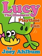 Lucy the Dinosaur: Playtime Fun by Joey Ahlbum