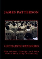 Uncharted Freedoms: The Obama Change and How Black Men Stop Believing by James Patterson