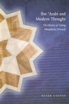 Ibn 'Arabi and Modern Thought: The History of Taking Metaphysics Seriously by Peter Coates