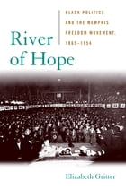 River of Hope: Black Politics and the Memphis Freedom Movement, 1865--1954 by Elizabeth Gritter