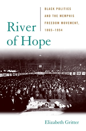 River of Hope Black Politics and the Memphis Freedom Movement,  1865--1954
