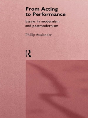 From Acting to Performance Essays in Modernism and Postmodernism