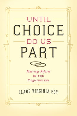 Book Until Choice Do Us Part: Marriage Reform in the Progressive Era by Clare Virginia Eby