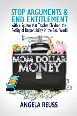 Mom Dollar Money: STOP ARGUMENTS & END ENTITLEMENT with a System that Teaches Children the Reality of Responsibility in the Real World
