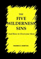 THE FIVE WILDERNESS SINS: And How to Overcome Them by Nnaemeka  O. Ikemefuna