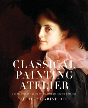 Classical Painting Atelier A Contemporary Guide to Traditional Studio Practice