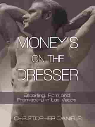 Money's on the Dresser: Escorting, Porn and Promiscuity in Las Vegas by Christopher Daniels