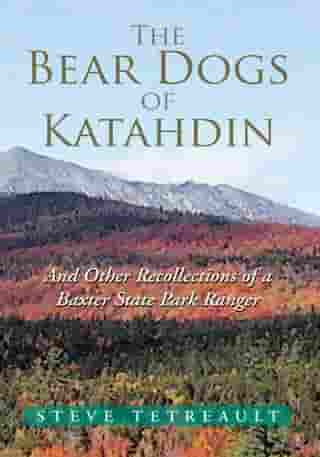 The Bear Dogs of Katahdin: And Other Recollections of a Baxter State Park Ranger