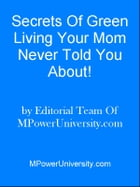 Secrets Of Green Living Your Mom Never Told You About! by Editorial Team Of MPowerUniversity.com