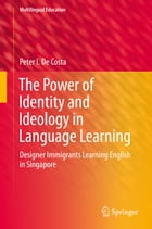 The Power of Identity and Ideology in Language Learning: Designer Immigrants Learning English in Singapore by Peter I. De Costa