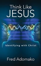 Think Like Jesus: Identifying with Christ by FRED ADOMAKO