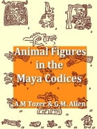 Animal Figures in the Maya Codices by Alfred M. Tozzer