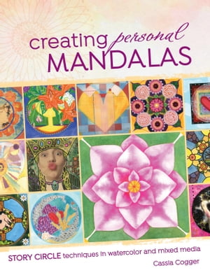 Creating Personal Mandalas: Story Circle Techniques in Watercolor and Mixed Media by Cassia Cogger