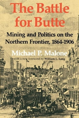 Book The Battle for Butte: Mining and Politics on the Northern Frontier, 1864¿1906 by Malone, Michael P.
