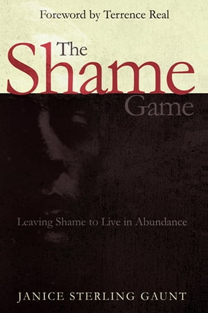 The Shame Game: Leaving Shame to Live in Abundance by Janice Sterling Gaunt