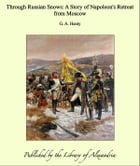 Through Russian Snows: A Story of Napoleon's Retreat from Moscow by G. A. Henty