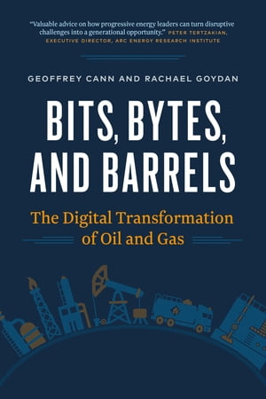 Bits, Bytes, and Barrels: The Digital Transformation of Oil and Gas by Geoffrey Cann