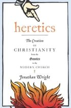 Heretics: The Creation of Christianity from the Gnostics to the Modern Church by Jonathan Wright