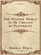 The Wonder World to Be Created by Electricity by Nikola Tesla