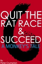 Quit The Rat Race And Succeed!: A Monkey's Tale by Peter Crumpton