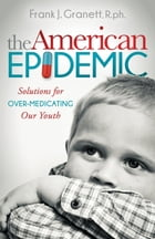 The American Epidemic: Solutions for Over-Medicating Our Youth by Frank J. Granett, R.ph.