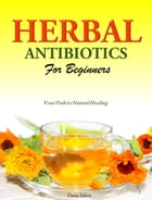 Herbal Antibiotics For Beginners: Your Path to Natural Healing by Dana Selon