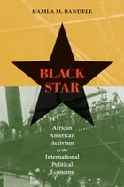 Black Star: African American Activism in the International Political Economy by Ramla M. Bandele