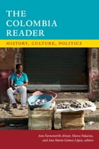 The Colombia Reader: History, Culture, Politics by Ann Farnsworth-Alvear