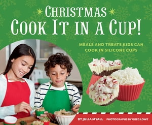 Christmas Cook It in a Cup! Meals and Treats Kids Can Cook in Silicone Cups