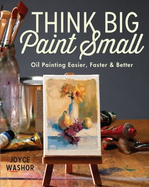 Think Big Paint Small: Oil Painting Easier, Faster and Better by Joyce Washor