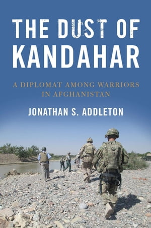 The Dust of Kandahar: A Diplomat Among Warriors in Afghanistan by Jonathan S. Addleton