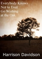 Everybody Knows Not to Ever Go Wishing at the Oak by Harrison Davidson
