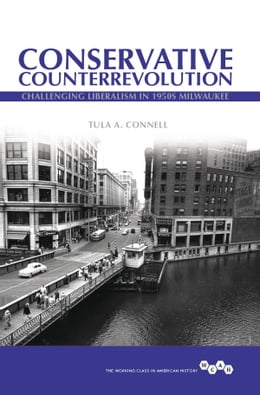Book Conservative Counterrevolution: Challenging Liberalism in 1950s Milwaukee by Tula A Connell