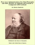 Poor Law Administration: Its Chief Principles and their Results in England and Ireland as Compared with Scotland by Sir Edwin Chadwick