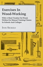 Exercises In Wood-Working; With A Short Treatise On Wood; Written For Manual Training Classes In…
