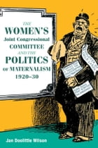 The Women's Joint Congressional Committee and the Politics of Maternalism, 1920-30 by Jan Wilson