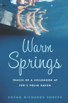 Warm Springs: Traces of a Childhood at FDR's Polio Haven by Susan Richards Shreve