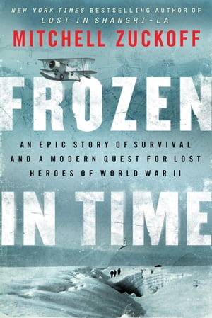 Frozen in Time An Epic Story of Survival and a Modern Quest for Lost Heroes of World War II