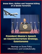 Drone Wars, Strikes and Targeted Killing of al Qaeda Terrorists: President Obama's Speech on Counterterrorism Strategy, Guantanamo, Hearings on Drone  by Progressive Management