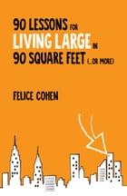 90 Lessons for Living Large in 90 Square Feet (...or More) by Felice Cohen