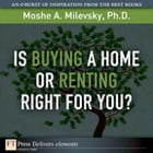 Is Buying a Home or Renting Right for You? by Moshe A. Milevsky Ph.D.
