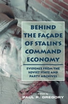 Behind the Facade of Stalin's Command Economy: Evidence from the Soviet State and Party Archives by Paul Gregory