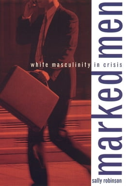 Book Marked Men: White Masculinity in Crisis by Sally Robinson