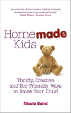 Homemade Kids: Thrifty, Creative and Eco-Friendly Ways to Raise Your Child by Nicola Baird