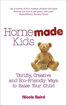 Homemade Kids: Thrifty, Creative and Eco-Friendly Ways to Raise Your Child