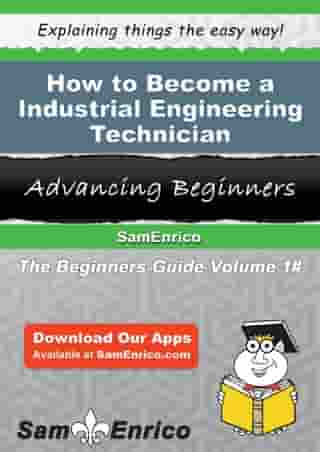 How to Become a Industrial Engineering Technician: How to Become a Industrial Engineering Technician by Aretha Lyles