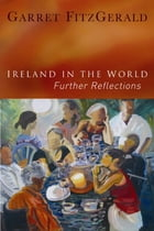 Ireland in the World: Further Reflections by Garret FitzGerald